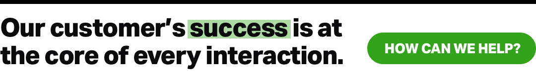 Our customer's success is at the core of every interaction.